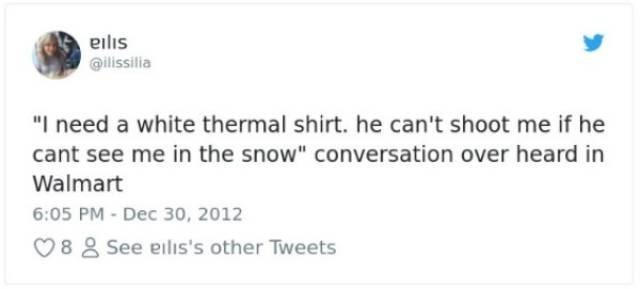 "Text - @ilissilia ""I need a white thermal shirt. he can't shoot me if he cant see me in the snow"" conversation over heard in Walmart 6:05 PM - Dec 30, 2012 88 See eilis's other Tweets"