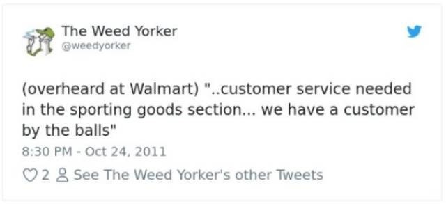 "Text - The Weed Yorker weedyorker (overheard at Walmart) ..customer service needed in the sporting goods section... we have a customer by the balls"" 8:30 PM- Oct 24, 2011 2 8 See The Weed Yorker's other Tweets"