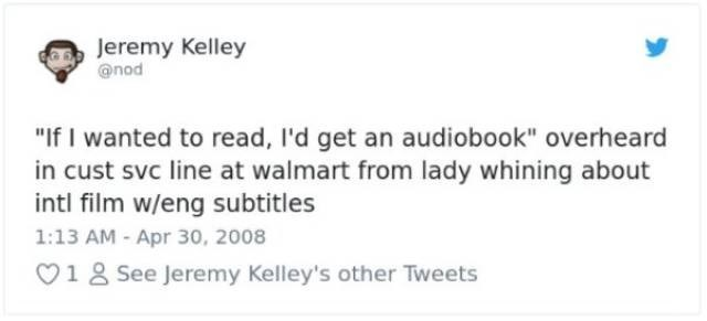 "Text - Jeremy Kelley @nod ""If I wanted to read, I'd get an audiobook"" overheard in cust svc line at walmart from lady whining about intl film w/eng subtitles 1:13 AM - Apr 30, 2008 V18 See Jeremy Kelley's other Tweets"