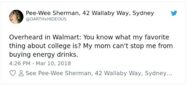 Text - Pee-Wee Sherman, 42 Wallaby Way, Sydney DARTHXHIDEOUS Overheard in Walmart: You know what my favorite thing about college is? My mom can't stop me from buying energy drinks. 4:26 PM - Mar 10, 2018 8 See Pee-Wee Sherman, 42 Wallaby Way, Sydney...