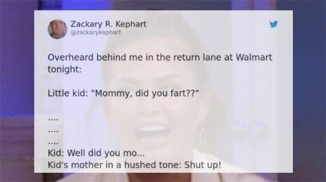 "Face - Zackary R. Kephart @zackarykephart Overheard behind me in the return lane at Walmart tonight: Little kid: ""Mommy, did you fart??"" Kid: Well did you mo... Kid's mother in a hushed tone: Shut up!"