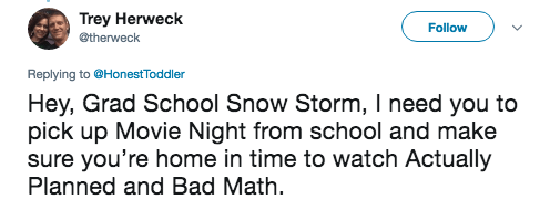 Text - Trey Herweck Follow @therweck Replying to@HonestToddler Hey, Grad School Snow Storm, I need you to pick up Movie Night from school and make sure you're home in time to watch Actually Planned and Bad Math
