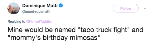 "Text - Dominique Matti Follow @mominiquematti Replying to @Honest Toddler Mine would be named ""taco truck fight"" and ""mommy's birthday mimosas"" II"
