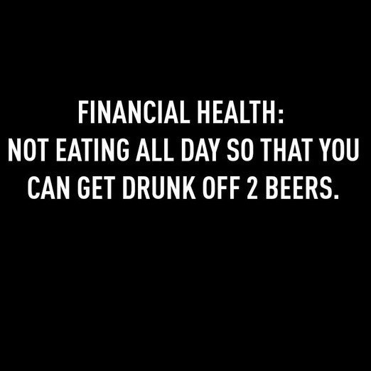 Text - FINANCIAL HEALTH: NOT EATING ALL DAY SO THAT YOU CAN GET DRUNK OFF 2 BEERS.