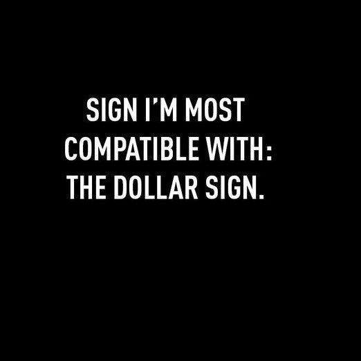 Text - SIGN I'M MOST COMPATIBLE WITH: THE DOLLAR SIGN.