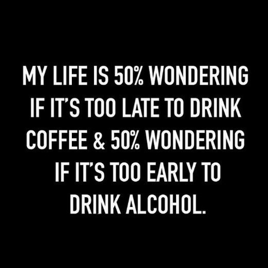 Text - MY LIFE IS 50% WONDERING IF IT'S TOO LATE TO DRINK COFFEE & 50% WONDERING IF IT'S TOO EARLY TO DRINK ALCOHOL.