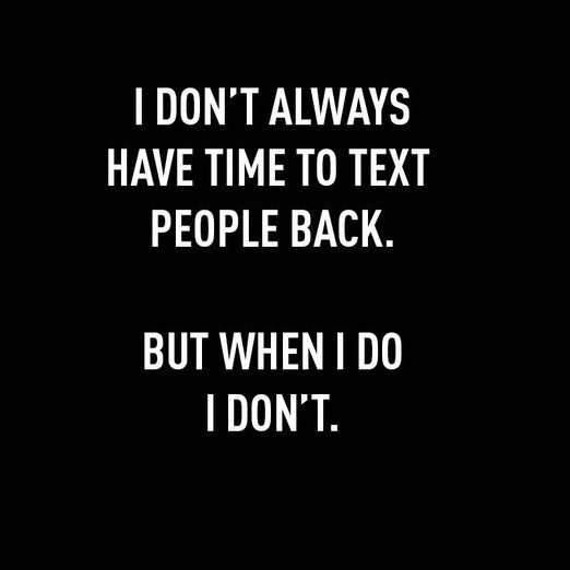 Text - I DON'T ALWAYS HAVE TIME TO TEXT PEOPLE BACK. BUT WHEN I DO I DON'T