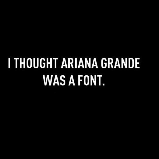 Text - ITHOUGHT ARIANA GRANDE WAS A FONT.