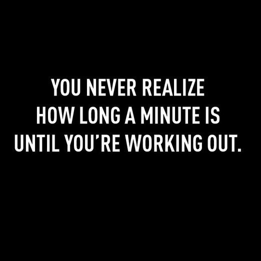 Text - YOU NEVER REALIZE HOW LONG A MINUTE IS UNTIL YOU'RE WORKING OUT.