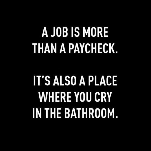 Text - A JOB IS MORE THAN A PAYCHECK. IT'S ALSO A PLACE WHERE YOU CRY IN THE BATHROOM.