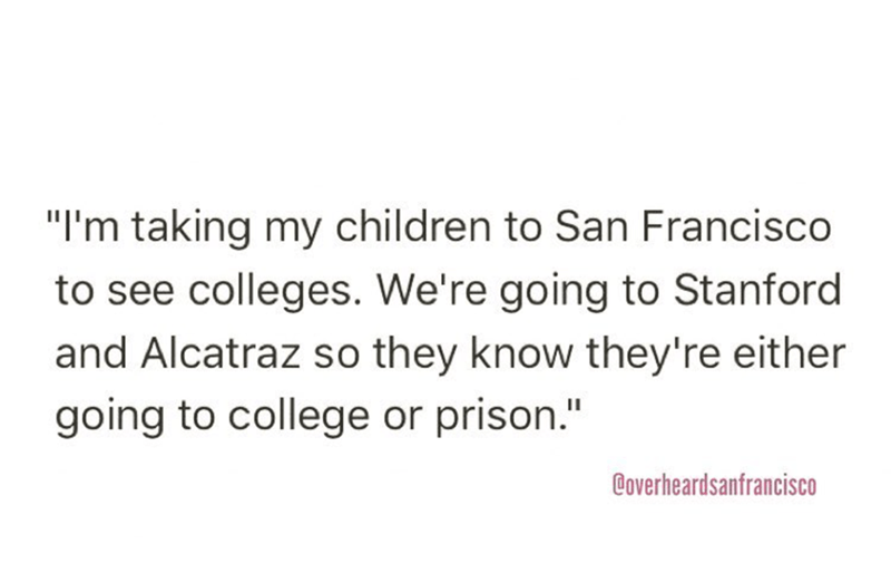 """Text - """"I'm taking my children to San Francisco to see colleges. We're going to Stanford and Alcatraz so they know they're either going to college or prison."""" Coverheardsanfrancisco"""