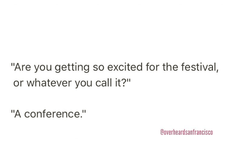 """Text - """"Are you getting so excited for the festival, or whatever you call it?"""" """"A conference."""" Doverheardsanfrancisco"""