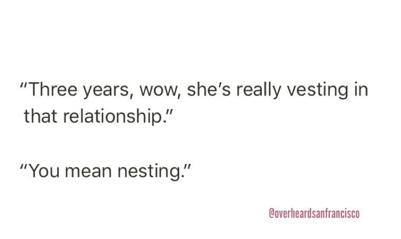 """Text - """"Three years, wow, she's really vesting in that relationship."""" """"You mean nesting."""" Coverheardsanfrancisco"""
