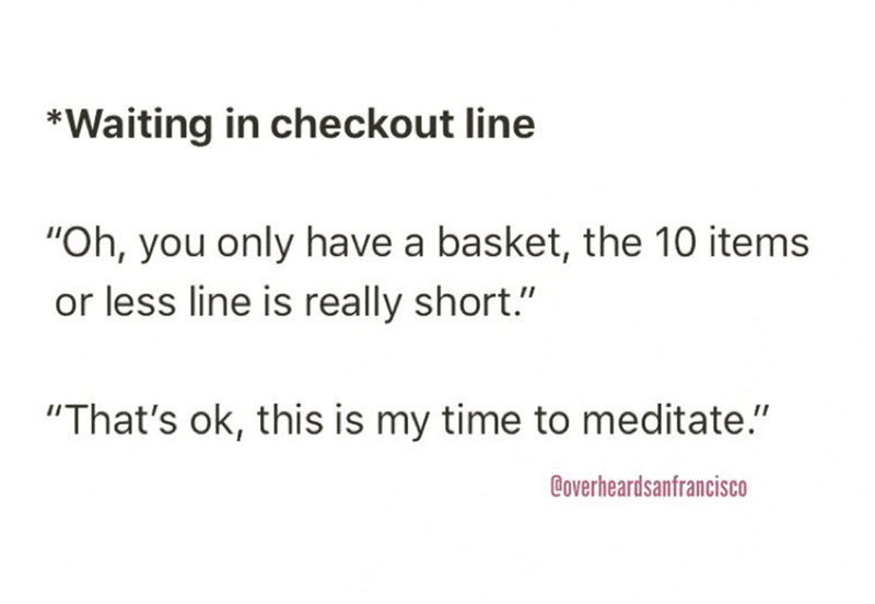 """Text - *Waiting in checkout line """"Oh, you only have a basket, the 10 items or less line is really short."""" """"That's ok, this is my time to meditate."""" Coverheardsanfrancisco"""