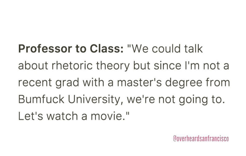 """Text - Professor to Class: """"We could talk about rhetoric theory but since I'm not a recent grad with a master's degree from Bumfuck University, we're not going to. Let's watch a movie."""" Coverheardsanfrancisco"""