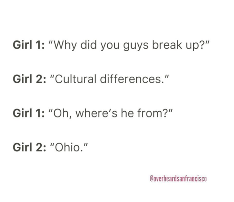 """Text - Girl 1: """"Why did you guys break up?"""" Girl 2: """"Cultural differences."""" Girl 1: """"Oh, where's he from?"""" Girl 2: """"Ohio."""" @overheardsanfrancisco"""