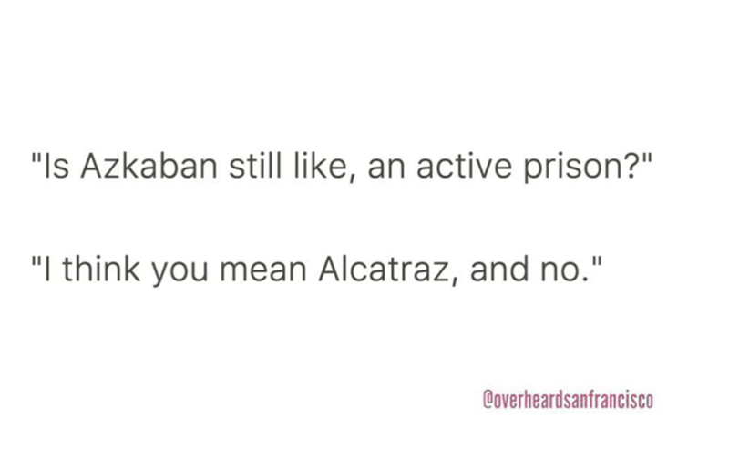 "Text - ""Is Azkaban still like, an active prison?"" ""I think you mean Alcatraz, and no."" Coverheardsanfrancisco"