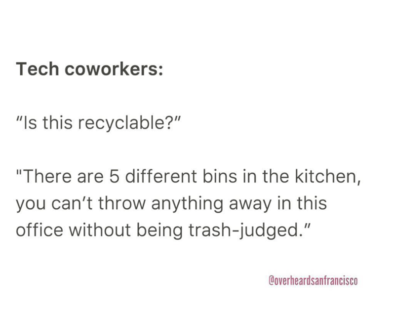 """Text - Tech coworkers: """"Is this recyclable?"""" """"There are 5 different bins in the kitchen, you can't throw anything away in this office without being trash-judged."""" Coverheardsanfrancisco"""