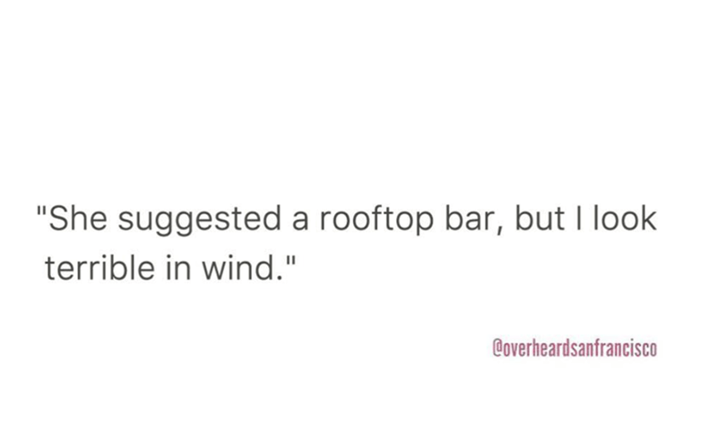 """Text - """"She suggested a rooftop bar, but I look terrible in wind."""" Coverheardsanfrancisco"""