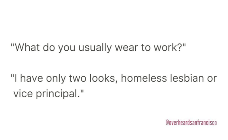 """Text - """"What do you usually wear to work?"""" """"I have only two looks, homeless lesbian or vice principal."""" Coverheardsanfrancisco"""