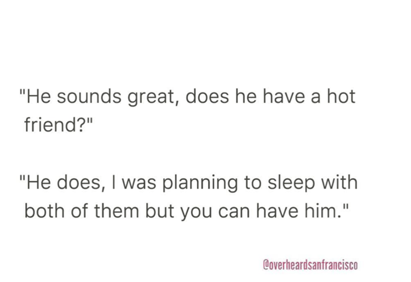 """Text - """"He sounds great, does he have a hot friend?"""" """"He does, I was planning to sleep with both of them but you can have him."""" Coverheardsanfrancisco"""