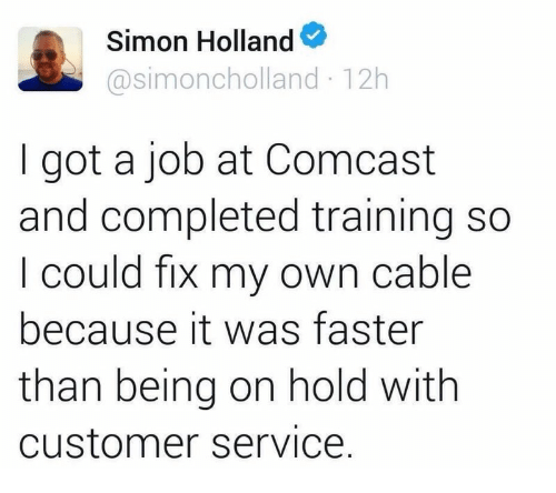 """I got a job at Comcast and completed training so I could fix my own cable because it was faster than being on hold with customer service"