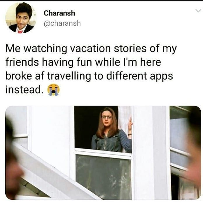 Text - Charansh @charansh Me watching vacation stories of my friends having fun while I'm here broke af travelling to different apps instead.