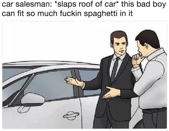 Motor vehicle - salesman: *slaps roof of car* this bad boy can fit so much fuckin spaghetti in it 4p