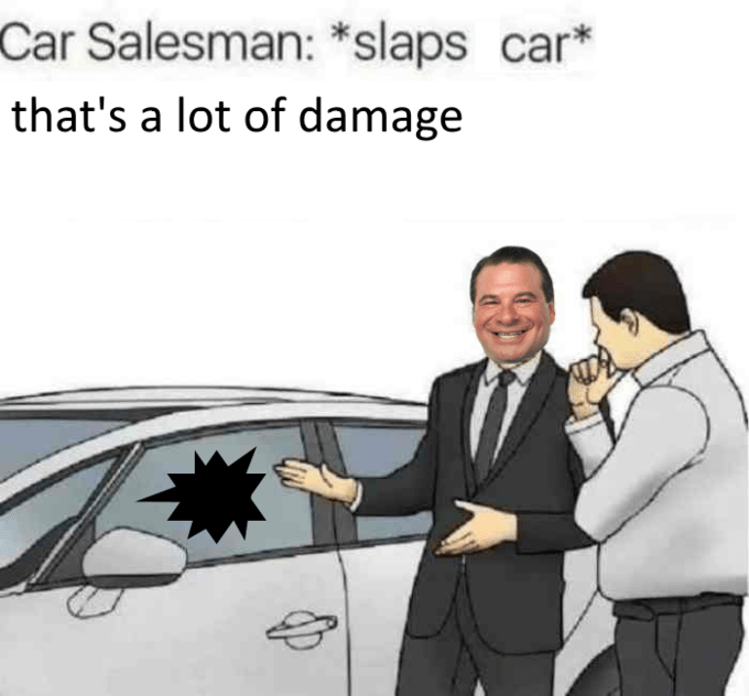 Motor vehicle - Car Salesman: *slaps car* that's a lot of damage