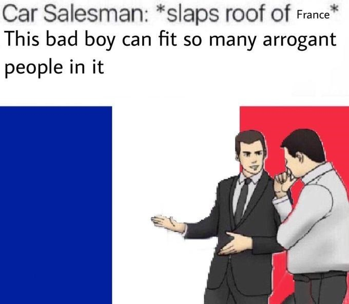 Text - Car Salesman: *slaps roof of France This bad boy can fit so many arrogant people in it