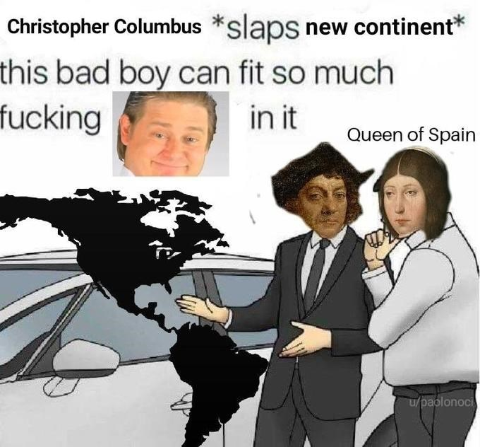 People - Christopher Columbus slaps new continent this bad boy can fit so much fucking in it Queen of Spain u/paolonoci