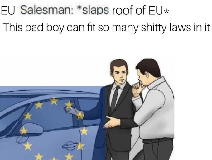 Product - EU Salesman: *slaps roof of EU This bad boy can fit so many shitty laws in it