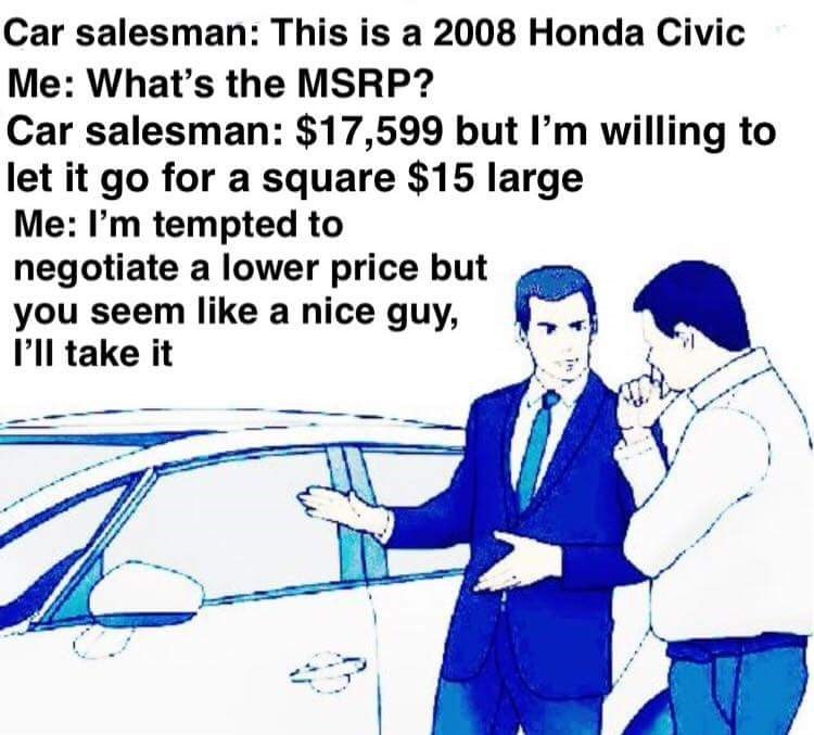 Text - Car salesman: This is a 2008 Honda Civic Me: What's the MSRP? Car salesman: $17,599 but I'm willing to let it go for a square $15 large Me: I'm tempted to negotiate a lower price but you seem like a nice guy, I'll take it