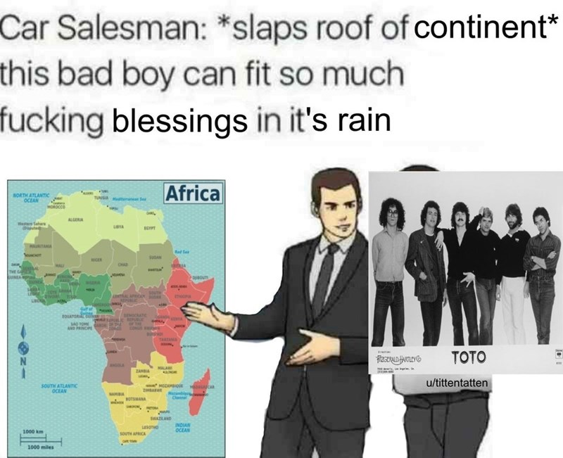 Text - Car Salesman: *slaps roof of continent* this bad boy can fit so much fucking blessings in it's rain Africa TUN NORTH ATLANTIC OCEAN TUNSIA manea Se MOROCCO we CA ALGERIA Westers Sahars (Dpe LBYA EGYPT HAURITANA ed Se oue SUDAN NCER CHAD ARUA MAL spua THE GA oUINEA DBOUT ASO LERIA souTH casAL ARiCAN A EPLIC vot MON ToOP LIO Galf of toUATORL DENOCRATIC 6ND OF THE CONG A SAO TOME AND PRINCIPE TAKZANA ceo, ti TOTO MALAW ZANBIA u/tittentatten
