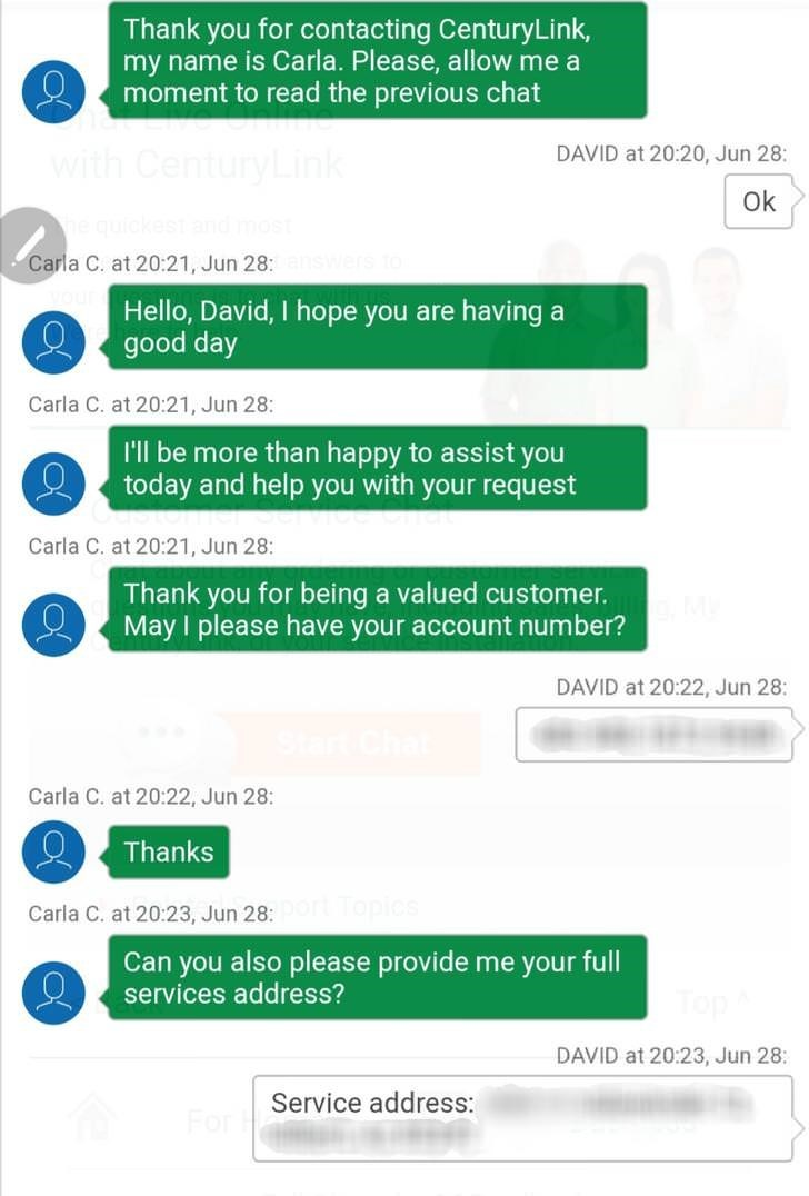 Text - Thank you for contacting CenturyLink, my name is Carla. Please, allow me a moment to read the previous chat DAVID at 20:20, Jun 28: with CenturyLink Ok Carla C. at 20:21, Jun 28: Hello, David, I hope you are having a good day Carla C. at 20:21, Jun 28: I'l be more than happy to assist you today and help you with your request Carla C. at 20:21, Jun 28: Thank you for being a valued customer. May I please have your account number? DAVID at 20:22, Jun 28: Carla C. at 20:22, Jun 28: Thanks pic
