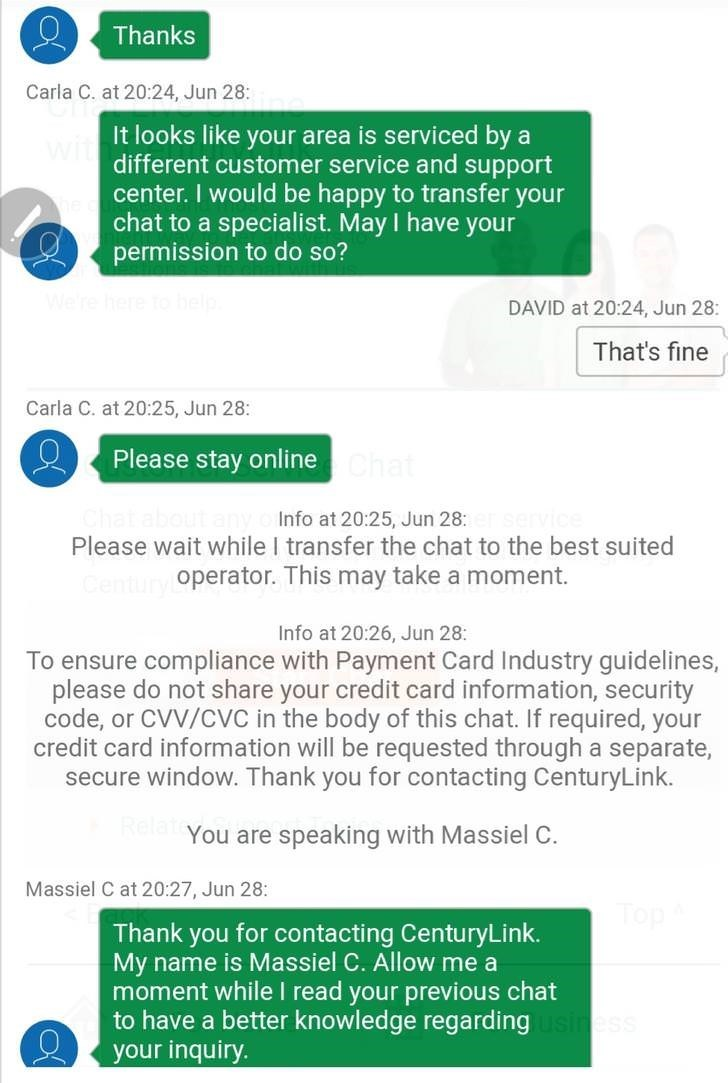 Text - Thanks Carla C. at 20:24, Jun 28: It looks like your area is serviced by a different customer service and support center. I would be happy to transfer your chat to a specialist. May I have your permission to do so? e here to be DAVID at 20:24, Jun 28: That's fine Carla C. at 20:25, Jun 28: Please stay onlineChat Chat about any Please wait while I transfer the chat to the best suited CenturyOperator. This may take a moment. Info at 20:25, Jun 28: Info at 20:26, Jun 28: To ensure compliance