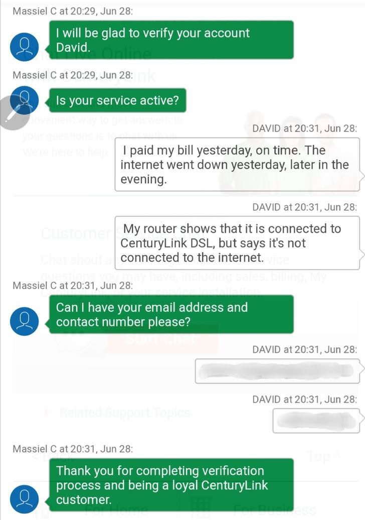 Text - Massiel C at 20:29, Jun 28: I will be glad to verify your account David Massiel C at 20:29, Jun 28: Is your service active? DAVID at 20:31, Jun 28: yourques We re here I paid my bill yesterday, on time. The internet went down yesterday, later in the evening. DAVID at 20:31, Jun 28: Customer My router shows that it is connected to CenturyLink DSL, but says it's not connected to the internet. Massiel C at 20:31, Jun 28: Can I have your email address and contact number please? DAVID at 20:31