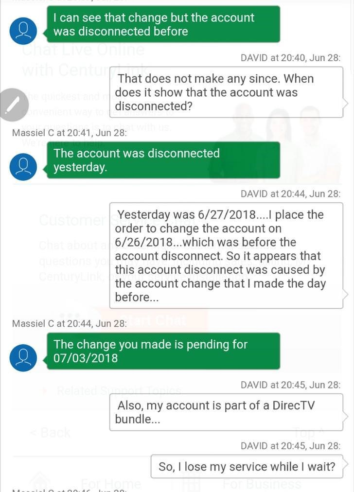 Text - I can see that change but the account was disconnected before Chat Live Online with Centur DAVID at 20:40, Jun 28: That does not make any since. When does it show that the account was disconnected? e quidkestand nvenientway to Massiel C at 20:41, Jun 28: The account was disconnected yesterday. DAVID at 20:44, Jun 28: Yesterday was 6/27/2018. place the order to change the account on Custome Chat about 6/26/2018..which was before the qestions y CenturyLink account disconnect. So it appears