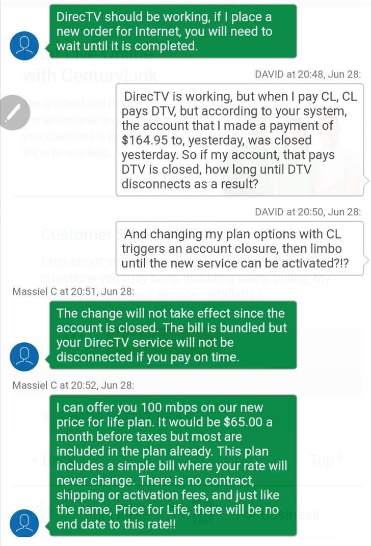 Text - DirecTV should be working, if I place a new order for Internet, you will need to wait until it is completed. with Century DAVID at 20:48, Jun 28: DirecTV is working, but when I pay CL, CL pays DTV, but according to your system, the account that I made a payment of $164.95 to, yesterday, was closed yesterday. So if my account, that pays DTV is closed, how long until DTV disconnects as a result? equici nvente yourques ere here DAVID at 20:50, Jun 28: Customer And changing my plan options wi