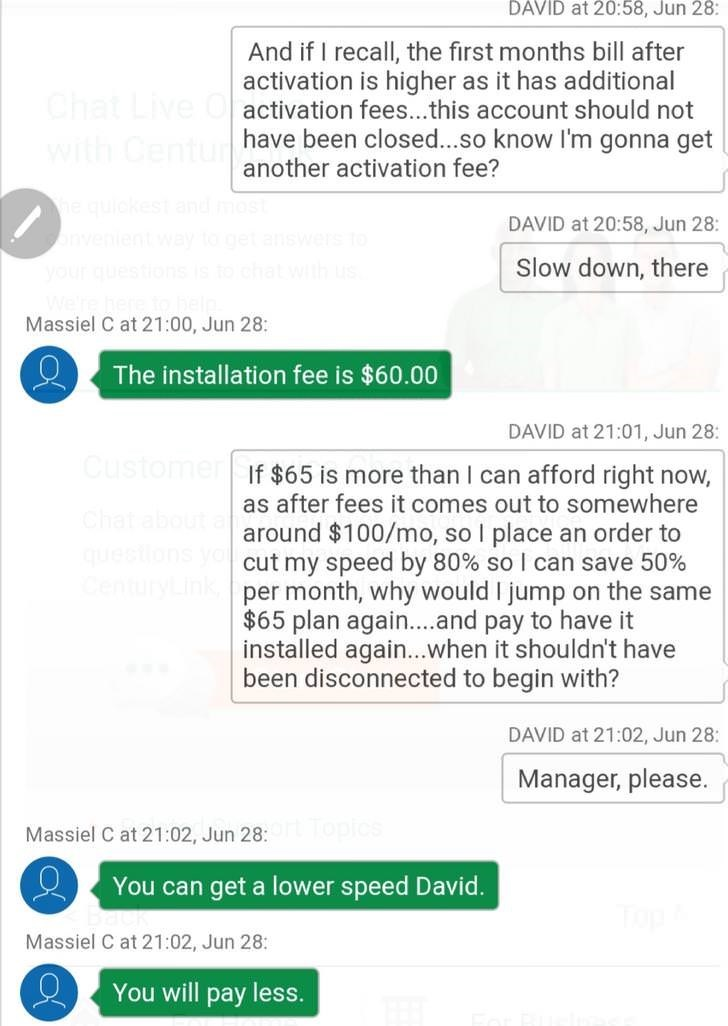 Text - DAVID at 20:58, Jun 28: And if I recall, the first months bill after activation is higher as it has additional Chat Live Oactivation fees...this account should not have been closed...so know I'm gonna get another activation fee? with Centure he quickest nvenient your quest DAVID at 20:58, Jun 28: Slow down, there Welre her Massiel C at 21:00, Jun 28: The installation fee is $60.00 DAVID at 21:01, Jun 28: Customer If $65 is more than I can afford right now, as after fees it comes out to so