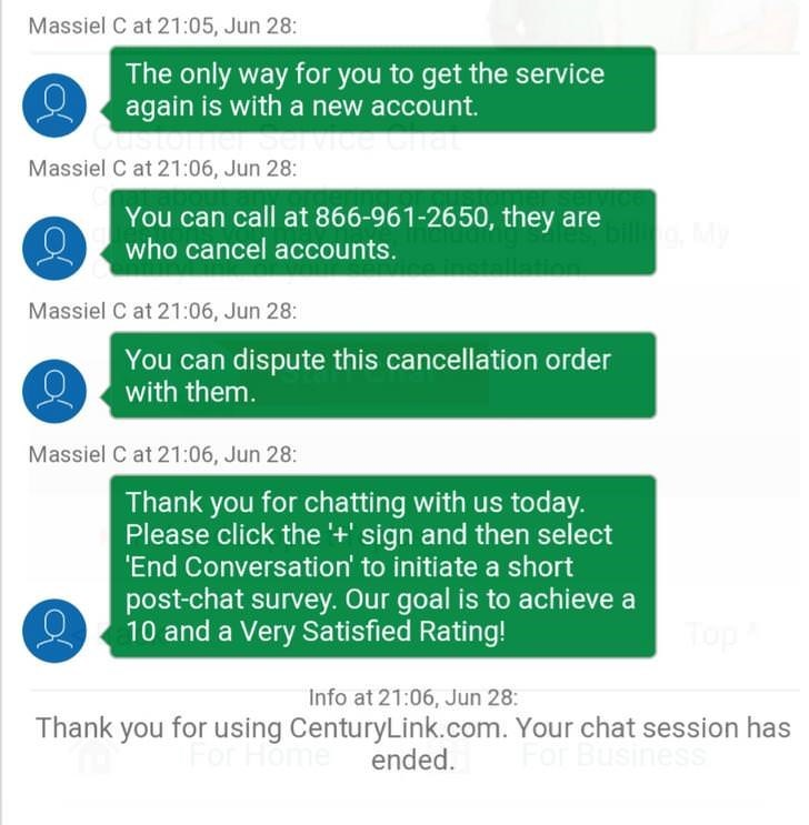 Text - Massiel C at 21:05, Jun 28: The only way for you to get the service again is with a new account. Massiel C at 21:06, Jun 28: You can call at 866-961-26 50, they are who cancel accounts. Massiel C at 21:06, Jun 28: You can dispute this cancellation order with them. Massiel C at 21:06, Jun 28: Thank you for chatting with us today. Please click the '+' sign and then select 'End Conversation' to initiate a short post-chat survey. Our goal is to achieve a 10 and a Very Satisfied Rating! Top In