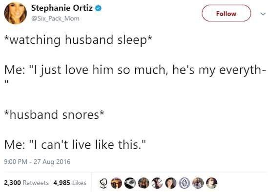 """Text - Stephanie Ortiz @Six Pack Mom Follow watching husband sleep* Me: """"I just love him so much, he's my everyth- 11 *husband snores* Me: """"I can't live like this."""" 9:00 PM-27 Aug 2016 2.300 Retweets 4,985 Likes"""