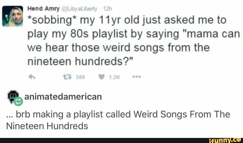 """Text - Hend Amry @LibyaLiberty -12h *sobbing* my 11yr old just asked me to play my 80s playlist by saying """"mama can we hear those weird songs from the nineteen hundreds?"""" 588 1.2K animatedamerican brb making a playlist called Weird Songs From The Nineteen Hundreds ifunny.co"""
