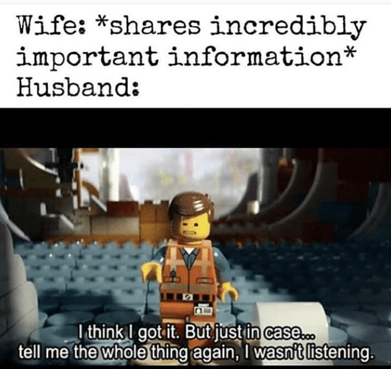 Lego - Wife: *shares incredibly important information* Husband: I think I got it. But just in case.c. tell me the whole thing again, I wasn't listening.