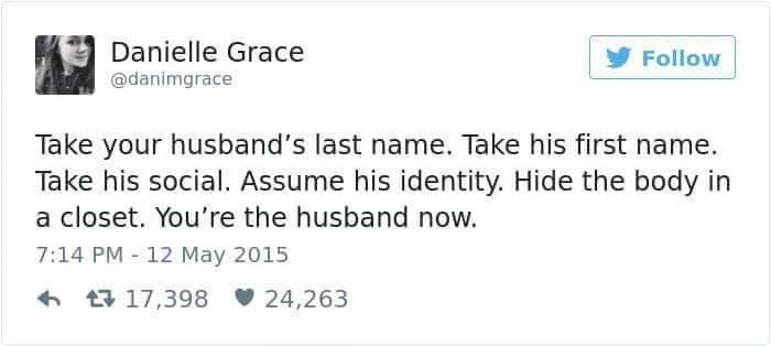 Text - Danielle Grace Follow @danimgrace Take your husband's last name. Take his first name. Take his social. Assume his identity. Hide the body in a closet. You're the husband now. 7:14 PM 12 May 2015 17,398 24,263