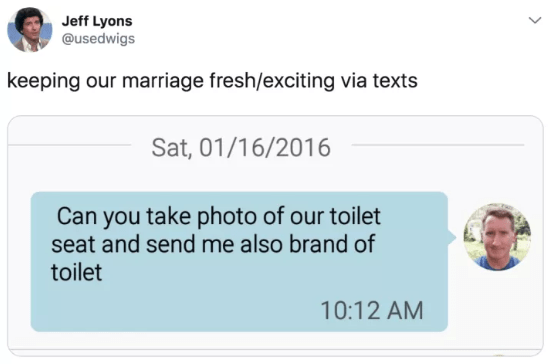 Text - Jeff Lyons @usedwigs keeping our marriage fresh/exciting via texts Sat, 01/16/2016 Can you take photo of our toilet seat and send me also brand of toilet 10:12 AM