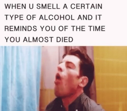 """""""When you smell a certain type of alcohol and it reminds you of the time you almost died"""""""