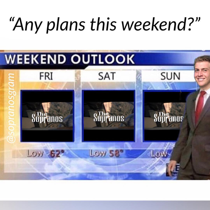 """meme - Text - """"Any plans this weekend?"""" WEEKEND OUTLOOK SUN FRI SAT The Supranos The The Suppanas Supranos Low 58 Low 62 Low E @sopranosgram"""