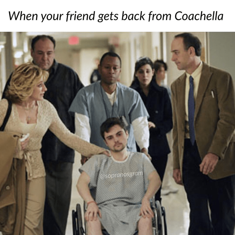 meme - People - When your friend gets back from Coachella @sopranosgram