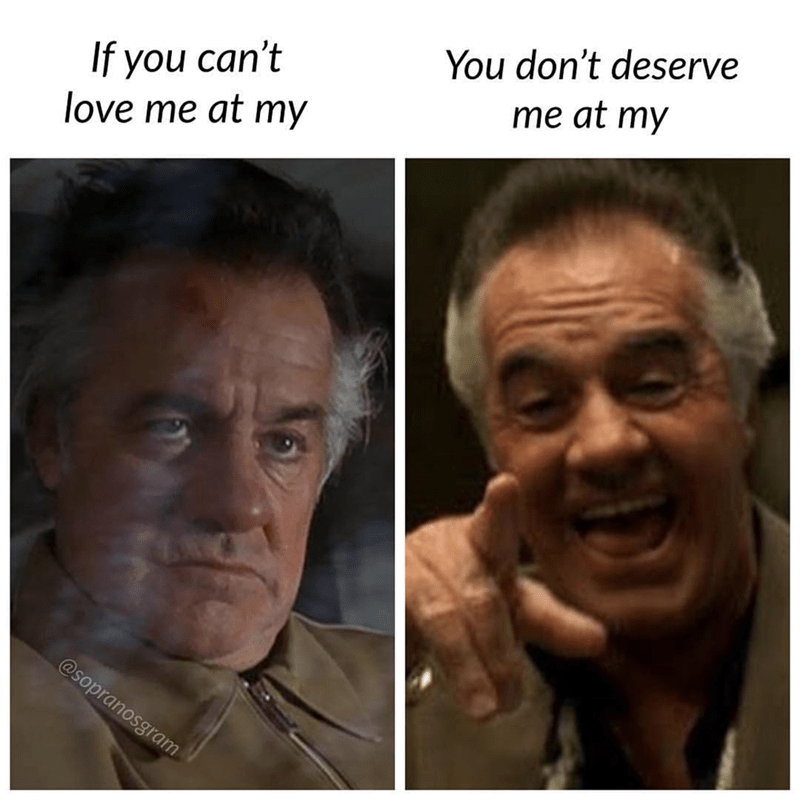 meme - Face - You don't deserve me at my If you can't love me at my @sopranosgram